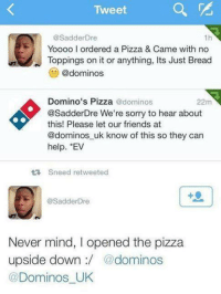Never go full retard: Tweet  @Sadder Dre  1h  Yoooo l ordered a Pizza & Came with no  Toppings on it or anything, Its Just Bread  @dominos  Domino's Pizza  @dominos  22m  @SadderDre We're sorry to hear about  this! Please let our friends at  @dominos uk know of this so they can  help.  Sneed retweeted  @Sadder Dre  Never mind, l opened the pizza  upside down  @dominos  Dominos UK Never go full retard