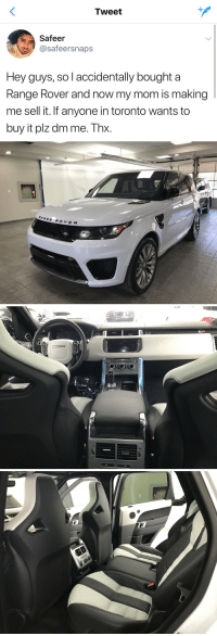 I wanna know how the hell do you accidentally buy a Range Rover https://t.co/dM5RvulzG4: Tweet  Safeer  Ca safeersnaps  Hey guys, Sol accidentally bought a  Range Rover and now my mom is making  me sell it. If anyone in toronto wants to  buy it plz dm me. hX   RANGE  R O y E R   OHCHO I wanna know how the hell do you accidentally buy a Range Rover https://t.co/dM5RvulzG4