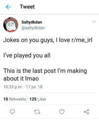 Love Jokes: Tweet  Saltydkdan  @saltydkdan  Jokes on you guys, I love r/me irl  I've played you all  This is the last post I'm making  about it Imao  10:33 p.m. 17 jul. 18  10 Retweets 125 Liker