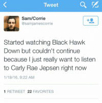 https://t.co/plBW3uOgf2: Tweet  Sam/Corrie  Cosamnjamescorrie  Started watching Black Hawk  Down but couldn't continue  because I just really want to listen  to Carly Rae Jepsen right now  1/19/16, 9:22 AM  1 RE TWEET 22  FAVORITES https://t.co/plBW3uOgf2