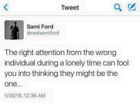 sami: Tweet  Sami Ford  @realsamiford  The right attention from the wrong  individual during a lonely time can fool  you into thinking they might be the  one.  1/30/16, 12:36 AM