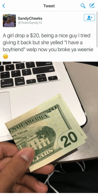 """why is the fact that he called her a weenie so funny 💀💀: Tweet  Sandy Cheeks  @Team Sandy 12  A girl drop a $20, being a nice guy l tried  giving it back but she yelled """"l have a  boyfriend"""" welp now you broke ya weenie   option  command  E TRUST  33 why is the fact that he called her a weenie so funny 💀💀"""