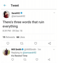 Fornite and marques brownlee: Tweet  Sarah92  @iamsarah92  There's three words that ruin  everything  8:39 PM 09 Dec 18  15 Retweets 66 Likes  Will Smith @iWillSmith 1m  Replying to @iamsarah92  It's Rewind Time Fornite and marques brownlee