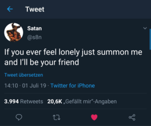 "Satan can be wholesome too :): Tweet  Satan  @s8n  If you ever feel lonely just summon me  and 'll be your friend  Tweet übersetzen  14:10 01 Juli 19 Twitter for iPhone  3.994 Retweets 20,6K ,,Gefällt mir""-Angaben Satan can be wholesome too :)"