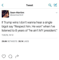 "Memes, Respect, and Singles: Tweet  Sean-Martinn  aseanmartinnf  If Trump wins l don't wanna hear a single  bigot say ""Respect him. He won'' when I've  listened to 8 years of ""he ain't MY president.""  11/8/16, 18:12  29.8K  RETWEETS  35.1K  LIKES 😎"