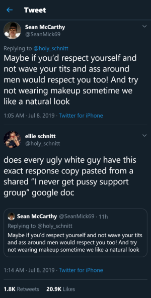 "Ass, Fucking, and Gif: Tweet  Sean McCarthy  @SeanMick69  Replying to @holy_schnitt  Maybe if you'd respect yourself and  not wave your tits and ass around  men would respect you too! And try  not wearing makeup sometime  like a natural look  1:05 AM Jul 8, 2019 Twitter for iPhone   ellie schnitt  @holy_schnitt  does every ugly white guy have this  exact response copy pasted from  shared ""I never get pussy support  group"" google doc  Sean McCarthy @SeanMick69. 11h  Replying to @holy_schnitt  Maybe if you'd respect yourself and not wave your tits  and ass around men would respect you too! And try  not wearing makeup sometime we like a natural look  1:14 AM Jul 8, 2019 Twitter for iPhone  20.9K Likes  1.8K Retweets anicecoldbath: molothoo:  thatpettyblackgirl:   LMAOOOOOOOOOOOOOOOOOOOOO  Took a peek at his profile for fun and I-    of course he has MAGA in his bio lmao     And always with the same avatar…     They fucking love those sunglasses   having his pronouns listed at the end knocked the breath out of me   It's hilarious that guys like this think it's anyone's fault other than their own that no woman wants to go out with them"