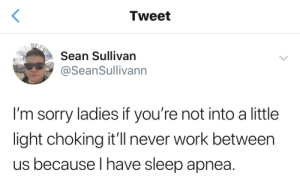 Sorry, Work, and Never: Tweet  Sean Sullivan  @SeanSullivann  I'm sorry ladies if you're not into a little  light choking it'l never work between  us because I have sleep apnea. You into a little light choking?