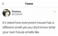 wierd: Tweet  Shafeeq  @Y2SHAF  it's wierd how everyone's house has a  different smell yet you dont know what  your own house smells like