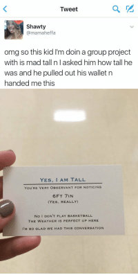 Girl Memes, Project, and Group: Tweet  Shawty  Ca mamaheffa  omg so this kid l'm doin a group project  with is mad tall n lasked him how tall he  was and he pulled out his wallet n  handed me this   YES, I AM TALL  YOU'RE VERY OBSERVANT FOR NOTICING  6 FT IN  (YES, REALLY)  NO I DONT PLAY BAS KETBALL  THE WEATHER IS PERFECT UP HERE  I M SO GLAD WE HAD THIS CONVERSATION I'M DYING