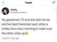 Damn, right in the feels. 😥: Tweet  shelbs  @shelbyy_evans  My grandma's 75 and she told me her  and her best friend text each other a  smiley face every morning to make sure  the other woke up  7/12/17, 11:30 AM Damn, right in the feels. 😥
