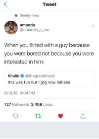 gtg: Tweet  Shelby liked  amanda  @amanda_c_rae  When you flirted with a guy because  you were bored not because you were  interested in him:  Khalid @thegreatkhalid  this was fun but I gtg now hahaha  6/16/18, 3:04 PM  727 Retweets 3,409 Likes