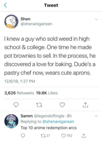 Anime, College, and Cute: Tweet  Shen  @shenanigansen  lknew a guy who sold weed in high  school & college. One time he made  pot brownies to sell. In the process, he  discovered a love for baking. Dude's a  pastry chef now, wears cute aprons  12/6/18, 1:27 PM  3,626 Retweets 19.6K Likes  Samm @legendoftingle 8h  Replying to @shenanigansen  Top 10 anime redemption arcs  7762 Good for him