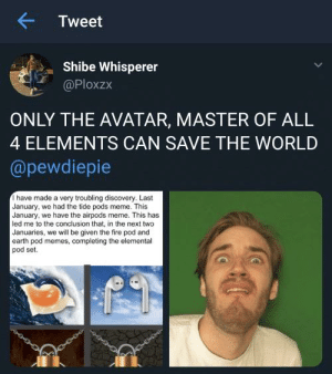 Bending them all: Tweet  Shibe Whisperer  @Ploxzx  ONLY THE AVATAR, MASTER OF ALL  4 ELEMENTS CAN SAVE THE WORLD  @pewdiepie  Ihave made a very troubling discovery. Last  January, we had the tide pods meme. This  January, we have the airpods meme. This has  led me to the conclusion that, in the next two  Januaries, we will be given the fire pod and  earth pod memes, completing the elemental  pod set. Bending them all