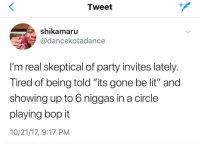 "<p>We play chutes and ladders actually (via /r/BlackPeopleTwitter)</p>: Tweet  shikamaru  @dancekotadance  I'm real skeptical of party invites lately  Tired of being told its gone be lit"" and  showing up to 6 niggas in a circle  playing bop it  10/21/17, 9:17 PM <p>We play chutes and ladders actually (via /r/BlackPeopleTwitter)</p>"