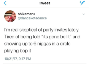 "Lit, Party, and Gone: Tweet  shikamaru  @dancekotadance  I'm real skeptical of party invites lately  Tired of being told its gone be lit"" and  showing up to 6 niggas in a circle  playing bop it  10/21/17, 9:17 PM We play chutes and ladders actually"