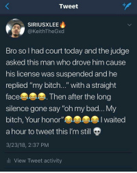 "Bad, Bitch, and Today: Tweet  SIRIUSXLEE  @KeithTheGxd  Bro so l had court today and the judge  asked this man who drove him cause  his license was suspended and he  replied ""my bitch..."" with a straight  face  silence gone say ""oh my bad... My  bitch, Your honor""  a hour to tweet this I'm still  3/23/18, 2:37 PM  li View Tweet activity  Then after the long  I waited Keeping it honorable"