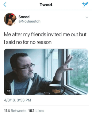 I regret this completely: Tweet  Sneed  NOBeeetch  Me after my friends invited me out but  l said no for no reason  GIF  4/8/18, 3:53 PM  114 Retweets 192 Likes I regret this completely