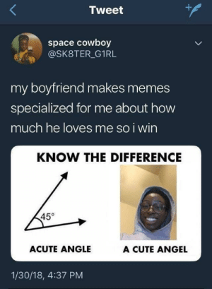 Cute, Memes, and Angel: Tweet  space cowboy  @SK8TER_G1RL  my boyfriend makes memes  specialized for me about how  much he loves me so i wirn  KNOW THE DIFFERENCE  45°  ACUTE ANGLE  A CUTE ANGEL  1/30/18, 4:37 PM Step up your game