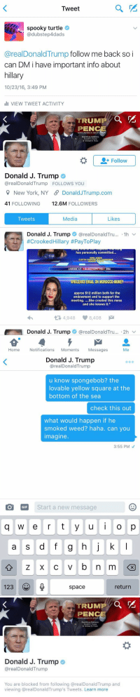 "America, Blackpeopletwitter, and Gif: Tweet  spooky turtle  Ca dubstep4dads  areal Donald Trump  follow me back so i  can DM i have important info about  hillary  10/23/16, 3:49 PM  Ili VIEW TWEET ACTIVITY   TRUMP  PEN  MAKE AMERICA GREAT  Republican N  Donald J Trump  & Michacl R. Pcnec  Follow  Donald J. Trump  arealDonald Trump FOLLOWS YOU  New York, NY SP Donald JTrump.com  41 FOLLOWING  12.6M  FOLLOWERS  Media  Likes  Tweets  Donald J. Trump  areal Donald Tru... 1h  v  #Crooked Hillary #PayToPlay  has personally committed...  HUMAABEDIN  CLINTON CAMPAIGN VICE CHAIRWOMAN  AMERICAS ELECTION HQ 2016  WIKILEAKS EMAIL ON MOROGGO-MONEY  approx $12 million both for the  endowment and to support the  meeting  She created this mess  and she knows it.""  t 4,948 8,408  M  Donald J. Trump  arealDonald Tru... 2h  Home Notifications  Moments  Messages  Me   Donald J. Trump  arealDonald Trump  u know spongebob? the  lovable yellow square at the  bottom of the sea  check this out  what would happen if he  smoked weed? haha. can you  Imagine.  3:55 PM  O GIF  Start a new message  q w e r t y u i o p  a s d f g h j k  l  123  return  space   RUMAH  PEN  MAKE AMERICA GREAT  Donald Trump  & Michael R Pence  Donald J. Trump  areal Donald Trump  You are blocked from following arealDonald Trump and  viewing arealDonaldTrump's Tweets. Learn more https://t.co/GoRDp5xKRm"
