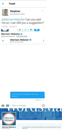New Word: Tweet  Ste(ph)en  @stephenjmolloy  @MerriamWebster Can you add  me so l can DM you a suggestion?  7:32 p.m. 05 Jun 17  Merriam-Webster  @MerriamWebster FOLLOWS YOU  Merriam-Webster  @MerriamWebster  It should be teethpaste and you  know it  7:39 p.m.  OGIF  Start a message  Merriam  Webster  Merriam-Webster  @MerriamWebster  You are blocked from following @MerriamWebster and viewing @MerriamWebster's Tweets.  Learn more New Word