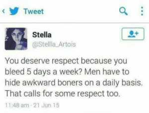 Respect, Awkward, and Truth: Tweet  Stella  @Stellla Artois  You deserve respect because you  bleed 5 days a week? Men have to  hide awkward boners on a daily basis.  That calls for some respect too.  11:48 am 21 Jun 15 The truth has been spoken