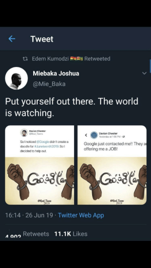 From r/blackpeopletwitter: Tweet  t Edem Kumodzi  Retweeted  Miebaka Joshua  @Mie_Baka  Put yourself out there. The world  is watching.  Davian Chester  Davian Chester  @Real Toons  Yesterday at 1:55 PM-  Solnoticed @Google didn't create a  Google just contacted me!! They a  offering me a JOB  doodle for #Juneteenth2019. So l  decided to help out.  @Real Toons  2019  @Real Toons  2019  16:14 26 Jun 19 Twitter Web App  A 902 Retweets 11.1K Likes From r/blackpeopletwitter