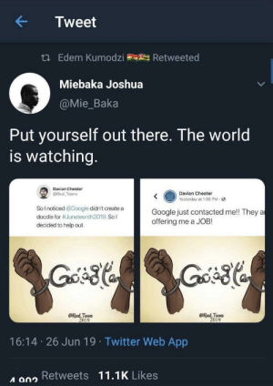 From r/blackpeopletwitter: Tweet  t Edem Kumodzi  Retweeted  Miebaka Joshua  @Mie_Baka  Put yourself out there. The world  is watching.  Davian Chester  Davian Chester  Yesterday at 1:55 PM-  @Real Toons  SoInoticed @Google didn't create a  Google just contacted me!! They a  offering me a JOB!  doodle for #Juneteenth2019. Sol  decided to help out.  @Real Toons  2019  @Real Toons  2019  16:14 26 Jun 19 Twitter Web App  A a02 Retweets 11.1K Likes From r/blackpeopletwitter