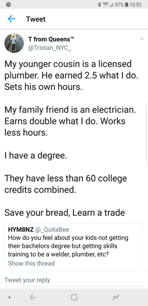 Blackpeopletwitter, College, and Family: Tweet  T from Queens*  @Tristan_NYC_  My younger cousin is a licensed  plumber. He earned 2.5 what I do  Sets his own hours  My family friend is an electrician  Earns double what I do. Works  less hours  I have a degree  They have less than 60 college  credits combined  Save your bread, Learn a trade  HYM8NZ @_QuitaBee  How do you feel about your kids not getting  their bachelors degree but getting skill:s  training to be a welder, plumber, etc?  Show this thread  Tweet your reply Fill in that job gap