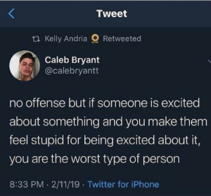 this is facts: Tweet  t Kelly Andria  Retweeted  Caleb Bryant  @calebryantt  no offense but if someone is excited  about something and you make them  feel stupid for being excited about it,  you are the worst type of person  8:33 PM 2/11/19 Twitter for iPhone this is facts
