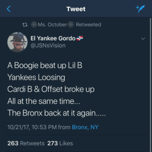 Bronx: Tweet  t. Ms. October Retweeted  El Yankee Gordo  @JSNsVision  A Boogie beat up Lil B  Yankees Loosing  Cardi B & Offset broke up  All at the same time  The Bronx back at it again  10/21/17, 10:53 PM from Bronx, NY  263 Retweets 273 Likes Bronx