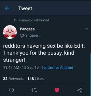Android, Be Like, and Pussy: Tweet  t Pennutoh retweeted  Pangaea  @Pangaea  redditors haveing sex be like Edit:  Thank you for the pussy, kind  stranger!  11:47 AM 15 Sep 19 Twitter for Android  32 Retweets 148 Likes I feel attacked