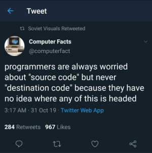 "Facts, Twitter, and Brave: Tweet  t Soviet Visuals Retweeted  Computer Facts  @computerfact  programmers are always worried  about ""source code"" but never  ""destination code"" because they have  no idea where any of this is headed  11  3:17 AM 31 Oct 19 Twitter Web App  284 Retweets 967 Likes How can you say something so controversial yet so brave?"