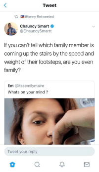 Blackpeopletwitter, Family, and Mean: Tweet  t tKenny Retweeted  Chauncy Smart  @ChauncySmartt  If you can't tell which family member is  coming up the stairs by the speed and  weight of their footsteps, are you even  family?  Em @itssemilymaire  Whats on your mind?  Tweet your reply <p>I mean is he wrong? (via /r/BlackPeopleTwitter)</p>