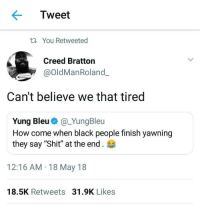 "Blackpeopletwitter, Shit, and Black: Tweet  t You Retweeted  Creed Bratton  @OldManRoland.  Can't believe we that tired  Yung Bleu@_YungBleu  How come when black people finish yawning  they say ""Shit"" at the end.  12:16 AM 18 May 18  18.5K Retweets 31.9K Likes <p>Truth be told (via /r/BlackPeopleTwitter)</p>"