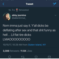 And your cooter be dry asf: Tweet  ta Ary Retweeted  abby jasmine  @abbnOrmal  Nvm imma just say it. Y'all dicks be  deflating after sex and that shit funny as  hell... Lil flat tire dicks  LMAOOOOOOOOO  10/15/17, 10:29 AM from Staten Island, NY  3,308 Retweets 11.5K Likes And your cooter be dry asf
