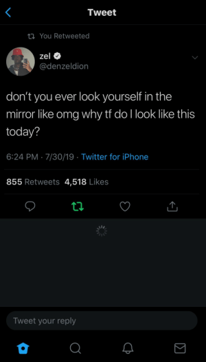 : Tweet  ta You Retweeted  zel  @denzeldion  don't you ever look yourself in the  mirror like omg why tf do I look like this  today?  6:24 PM 7/30/19 Twitter for iPhone  855 Retweets 4,518 Likes  Tweet your reply  ΙΣ