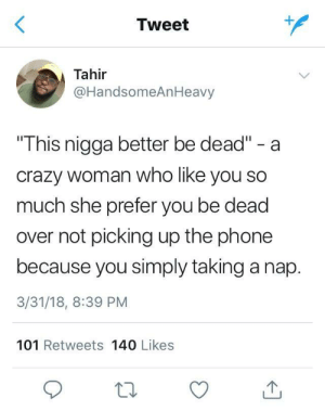 """Crazy, Phone, and Who: Tweet  Tahir  @HandsomeAnHeavy  This nigga better be dead"""" - a  crazy woman who like you so  much she prefer you be dead  over not picking up the phone  because you simply taking a nap.  3/31/18, 8:39 PM  101 Retweets 140 Likes Naps are important too"""