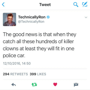 Technicallyron: Tweet  TechnicallyRon  @TechnicallyRon  The good news is that when they  catch all these hundreds of killer  clowns at least they will fit in one  police car.  12/10/2016, 14:50  294 RETWEETS 399 LIKES