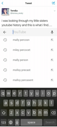 I'M CRYING 😂💀 https://t.co/JHwPUxPDgq: Tweet  Teresa  @teresa analy  i was looking through my little sisters  youtube history and this is what i find   YouTube  mally perc  miley percocet  mally person  D molloy precast  D malloy percasent  q w e r t y u I  o p  a s d f g h j k l  123  space  Search I'M CRYING 😂💀 https://t.co/JHwPUxPDgq