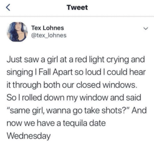 "whitepeopletwitter:  Tequila is always the solution: Tweet  Tex Lohnes  @tex _lohnes  Just saw a girl at a red light crying and  singing Fall Apart so loud I could hear  it through both our closed windows.  So l rolled down my window and said  ""same girl, wanna go take shots?"" And  now we have a tequila date  Wednesday whitepeopletwitter:  Tequila is always the solution"