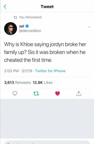 : Tweet  th You Retweeted  zel  @denzeldion  Why is Khloe saying jordyn broke her  family up? Sis it was broken when he  cheated the first time  2:03 PM-3/1/19 Twitter for iPhone  3,613 Retweets 12.8K Likes