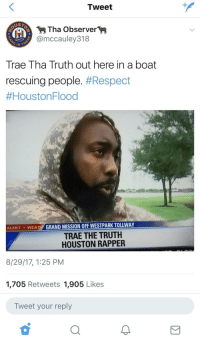 Blackpeopletwitter, Respect, and Houston: Tweet  Tha Observer>  @mccauley318  Trae Tha Truth out here in a boat  rescuing people. #Respect  #HoustonFlood  ALERT ·WEATY GRAND MISSION OFF WESTPARK TOLLWAY  TRAE THE TRUTH  HOUSTON RAPPER  8/29/17, 1:25 PM  1,705 Retweets 1,905 Likes  Tweet your reply  2 <p>a real one. (via /r/BlackPeopleTwitter)</p>