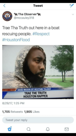 Blackpeopletwitter, Respect, and Houston: Tweet  Tha Observer  @mccauley318  Trae Tha Truth out here in a boat  rescuing people. #Respect  #HoustonFlood  GRAND MISSION OFF WESTPARK TOLLWAY  TRAE THE TRUTH  HOUSTON RAPPER  ALERT . WEA  8/29/17, 1:25 PM  1,705 Retweets 1,905 Likes  Tweet your reply Respectable. [repost from r/BlackPeopleTwitter]