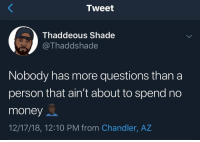 He ain't lying 🤣💯 @Thaddshade https://t.co/poNmgbub2m: Tweet  Thaddeous Shade  @Thaddshade  Nobody has more questions than a  person that ain't about to spend no  money  12/17/18, 12:10 PM from Chandler, AZ He ain't lying 🤣💯 @Thaddshade https://t.co/poNmgbub2m