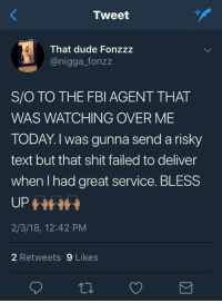 Blackpeopletwitter, Bless Up, and Dude: Tweet  That dude Fonzzz  @nigga_fonzz  S/O TO THE FBI AGENT THAT  WAS WATCHING OVER ME  TODAY.  text but that shit failed to deliver  when I had great service. BLESS  UP  2/3/18, 12:42 PM  I was gunna send a risky  2 Retweets 9 Likes <p>They really care about us. (via /r/BlackPeopleTwitter)</p>