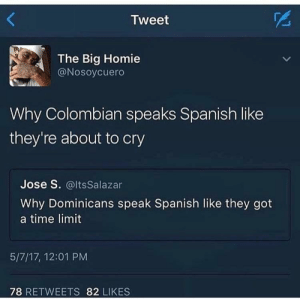 Coño, tigre: Tweet  The Big Homie  @Nosoycuero  Why Colombian speaks Spanish like  they're about to cry  Jose S. @lts Salazar  Why Dominicans speak Spanish like they got  a time limit  5/7/17, 12:01 PM  78 RETWEETS 82 LIKES Coño, tigre