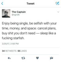 Who needs relationship goals when you are life goals. (@sgrstk) @sgrstk @sgrstk thenewsclan love life yaas: Tweet  The Captain  @sgrstk.  Enjoy being single, be selfish with your  time, money, and space: cancel plans,  buy shit you don't need  sleep like a  fucking starfish  2/25/17, 2:58 PM  34  RETWEETS 65  LIKES Who needs relationship goals when you are life goals. (@sgrstk) @sgrstk @sgrstk thenewsclan love life yaas