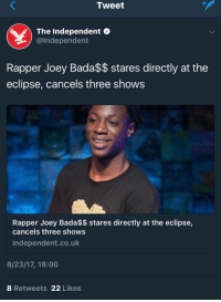 <p>He must be &ldquo;Devastated&rdquo; (via /r/BlackPeopleTwitter)</p>: Tweet  The Independent  @Independent  Rapper Joey Bada$$ stares directly at the  eclipse, cancels three shows  Rapper Joey Bada$$ stares directly at the eclipse,  cancels three shows  independent.co.uk  8/23/17, 18:00  8 Retweets 22 Likes <p>He must be &ldquo;Devastated&rdquo; (via /r/BlackPeopleTwitter)</p>