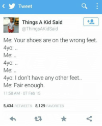 Shoes, Feet, and Tweet: Tweet  Things A Kid Said  @ThingsAKidSaid  Me: Your shoes are on the wrong feet.  4yo:  Me:..  4yo:  Me:..  4yo: I don't have any other feet.  Me: Fair enough.  11:58 AM 07 Feb15  5,434 RETWEETS 8,129 FAVORITES