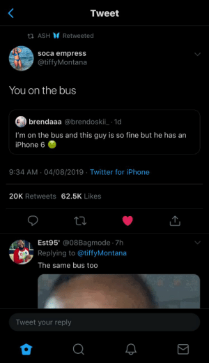 : Tweet  ti ASH Retweeted  soca empress  @tiffyMontana  You on the bus  brendaaa @brendoskii 1d  I'm on the bus and this guy is so fine but he has an  iPhone 6  9:34 AM 04/08/2019 Twitter for iPhone  20K Retweets 62.5K Likes  Est95' @08Bagmode 7h  Replying to @tiffyMontana  D  The same bus too  Tweet your reply